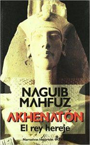Akhenatón, el rey hereje, de Naguib Mahfuz (Novelas históricas obre Egipto)