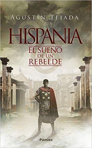 Hispania, el sueño de un rebelde, de Agustín Tejada (Novelas históricas sobre la conquista de Hispania por ROma)