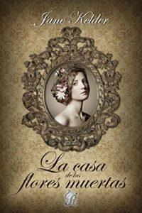 La casa de las flores muertas, de Jane Kelder (Novelas históricas románticas)