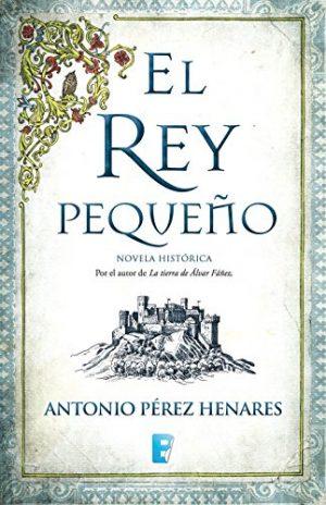 El rey pequeño, de Antonio Pérez Henares (Novelas históricas medievales sobre la Reconquista)