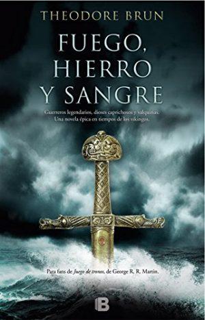 Fuego, hierro y sangre, de Theodore Brun (Novelas históricas medievales sobre vikingos)